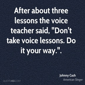 """After about three lessons the voice teacher said, """"Don't take voice lessons. Do it your way.""""."""