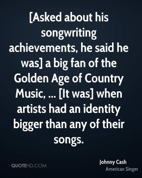 Johnny Cash  - [Asked about his songwriting achievements, he said he was] a big fan of the Golden Age of Country Music, ... [It was] when artists had an identity bigger than any of their songs.