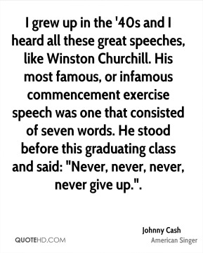 """Johnny Cash  - I grew up in the '40s and I heard all these great speeches, like Winston Churchill. His most famous, or infamous commencement exercise speech was one that consisted of seven words. He stood before this graduating class and said: """"Never, never, never, never give up.""""."""