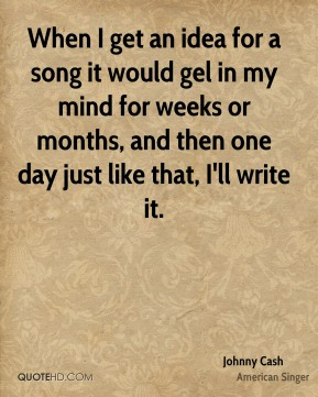 Johnny Cash  - When I get an idea for a song it would gel in my mind for weeks or months, and then one day just like that, I'll write it.