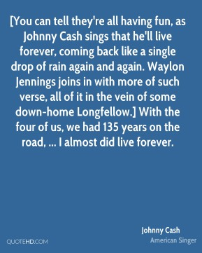 [You can tell they're all having fun, as Johnny Cash sings that he'll live forever, coming back like a single drop of rain again and again. Waylon Jennings joins in with more of such verse, all of it in the vein of some down-home Longfellow.] With the four of us, we had 135 years on the road, ... I almost did live forever.