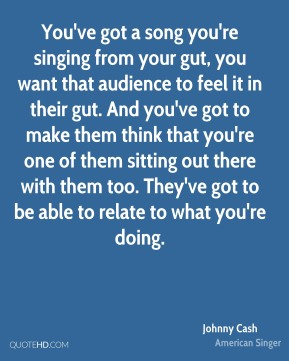 You've got a song you're singing from your gut, you want that audience to feel it in their gut. And you've got to make them think that you're one of them sitting out there with them too. They've got to be able to relate to what you're doing.