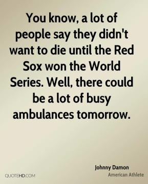 Johnny Damon - You know, a lot of people say they didn't want to die until the Red Sox won the World Series. Well, there could be a lot of busy ambulances tomorrow.