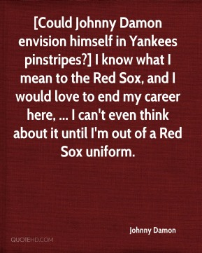 Johnny Damon  - [Could Johnny Damon envision himself in Yankees pinstripes?] I know what I mean to the Red Sox, and I would love to end my career here, ... I can't even think about it until I'm out of a Red Sox uniform.