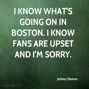 Johnny Damon  - I know what's going on in Boston. I know fans are upset and I'm sorry.