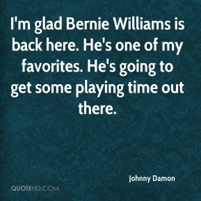 Johnny Damon  - I'm glad Bernie Williams is back here. He's one of my favorites. He's going to get some playing time out there.