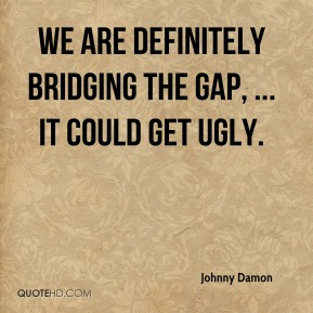 Johnny Damon  - We are definitely bridging the gap, ... It could get ugly.