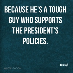 Jon Kyl  - because he's a tough guy who supports the president's policies.