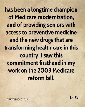 Jon Kyl  - has been a longtime champion of Medicare modernization, and of providing seniors with access to preventive medicine and the new drugs that are transforming health care in this country. I saw this commitment firsthand in my work on the 2003 Medicare reform bill.