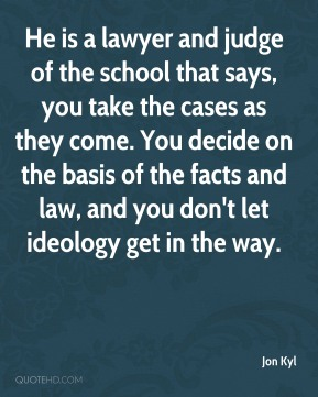 He is a lawyer and judge of the school that says, you take the cases as they come. You decide on the basis of the facts and law, and you don't let ideology get in the way.