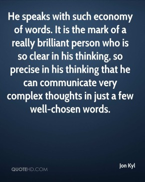 He speaks with such economy of words. It is the mark of a really brilliant person who is so clear in his thinking, so precise in his thinking that he can communicate very complex thoughts in just a few well-chosen words.