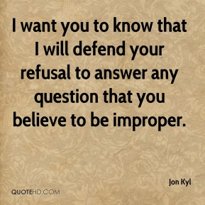 I want you to know that I will defend your refusal to answer any question that you believe to be improper.