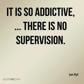 It is so addictive, ... There is no supervision.