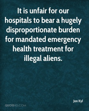 Jon Kyl  - It is unfair for our hospitals to bear a hugely disproportionate burden for mandated emergency health treatment for illegal aliens.