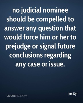 Jon Kyl  - no judicial nominee should be compelled to answer any question that would force him or her to prejudge or signal future conclusions regarding any case or issue.