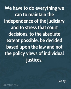 We have to do everything we can to maintain the independence of the judiciary and to stress that court decisions, to the absolute extent possible, be decided based upon the law and not the policy views of individual justices.
