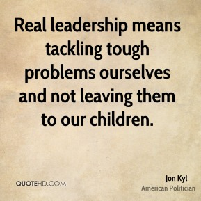 Jon Kyl - Real leadership means tackling tough problems ourselves and not leaving them to our children.