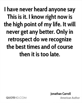 Jonathan Carroll - I have never heard anyone say This is it. I know right now is the high point of my life. It will never get any better. Only in retrospect do we recognize the best times and of course then it is too late.