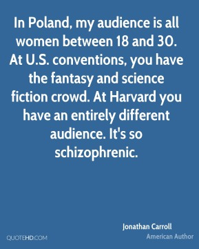 Jonathan Carroll - In Poland, my audience is all women between 18 and 30. At U.S. conventions, you have the fantasy and science fiction crowd. At Harvard you have an entirely different audience. It's so schizophrenic.