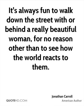 Jonathan Carroll - It's always fun to walk down the street with or behind a really beautiful woman, for no reason other than to see how the world reacts to them.
