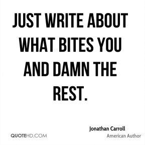 Jonathan Carroll - Just write about what bites you and damn the rest.