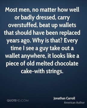 Jonathan Carroll - Most men, no matter how well or badly dressed, carry overstuffed, beat up wallets that should have been replaced years ago. Why is that? Every time I see a guy take out a wallet anywhere, it looks like a piece of old melted chocolate cake-with strings.