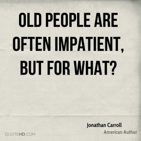 Jonathan Carroll - Old people are often impatient, but for what?