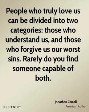 Jonathan Carroll - People who truly love us can be divided into two categories: those who understand us, and those who forgive us our worst sins. Rarely do you find someone capable of both.