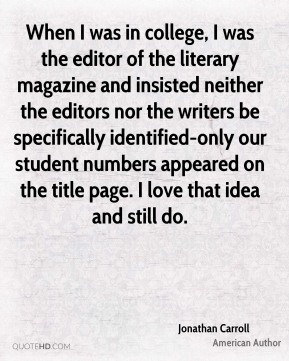 Jonathan Carroll - When I was in college, I was the editor of the literary magazine and insisted neither the editors nor the writers be specifically identified-only our student numbers appeared on the title page. I love that idea and still do.