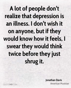 A lot of people don't realize that depression is an illness. I don't wish it on anyone, but if they would know how it feels, I swear they would think twice before they just shrug it.