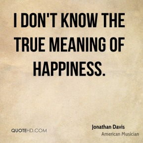 I don't know the true meaning of happiness.