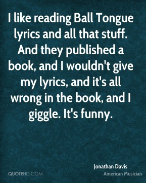 I like reading Ball Tongue lyrics and all that stuff. And they published a book, and I wouldn't give my lyrics, and it's all wrong in the book, and I giggle. It's funny.