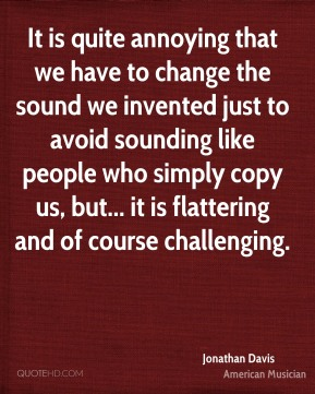 It is quite annoying that we have to change the sound we invented just to avoid sounding like people who simply copy us, but... it is flattering and of course challenging.