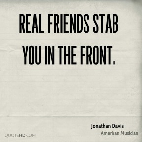 Real friends stab you in the front.