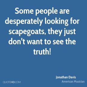 Jonathan Davis - Some people are desperately looking for scapegoats, they just don't want to see the truth!