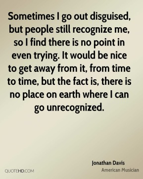 Jonathan Davis - Sometimes I go out disguised, but people still recognize me, so I find there is no point in even trying. It would be nice to get away from it, from time to time, but the fact is, there is no place on earth where I can go unrecognized.