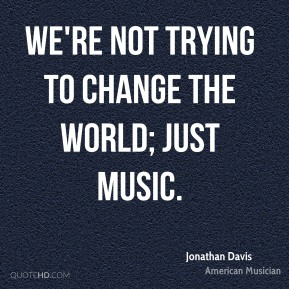 We're not trying to change the world; just music.