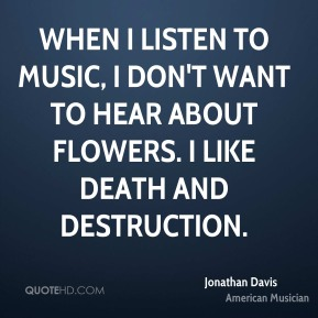 Jonathan Davis - When I listen to music, I don't want to hear about flowers. I like death and destruction.