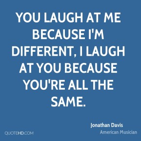 Jonathan Davis - You laugh at me because I'm different, I laugh at you because you're all the same.