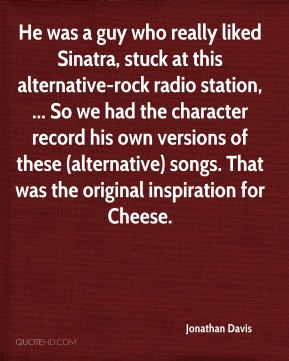 Jonathan Davis  - He was a guy who really liked Sinatra, stuck at this alternative-rock radio station, ... So we had the character record his own versions of these (alternative) songs. That was the original inspiration for Cheese.