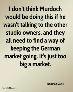 Jonathan Davis  - I don't think Murdoch would be doing this if he wasn't talking to the other studio owners, and they all need to find a way of keeping the German market going. It's just too big a market.