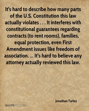 Jonathan Turley  - It's hard to describe how many parts of the U.S. Constitution this law actually violates . . . It interferes with constitutional guarantees regarding contracts (to rent rooms), families, equal protection, even First Amendment issues like freedom of association. ... It's hard to believe any attorney actually reviewed this law.