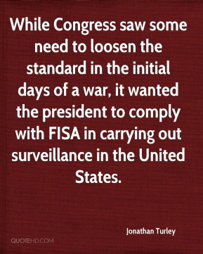Jonathan Turley - While Congress saw some need to loosen the standard in the initial days of a war, it wanted the president to comply with FISA in carrying out surveillance in the United States.