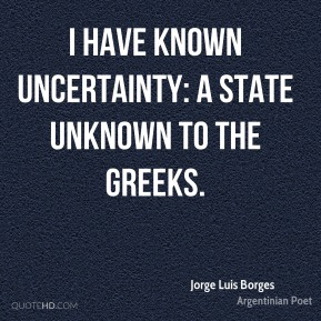 Jorge Luis Borges - I have known uncertainty: a state unknown to the Greeks.