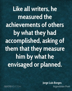 Jorge Luis Borges - Like all writers, he measured the achievements of others by what they had accomplished, asking of them that they measure him by what he envisaged or planned.