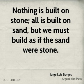 Jorge Luis Borges - Nothing is built on stone; all is built on sand, but we must build as if the sand were stone.