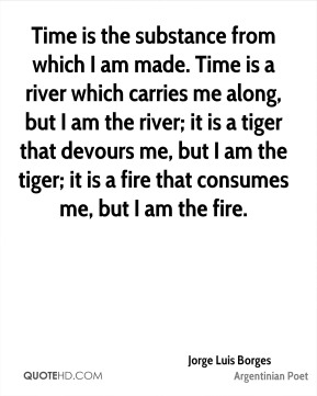 Time is the substance from which I am made. Time is a river which carries me along, but I am the river; it is a tiger that devours me, but I am the tiger; it is a fire that consumes me, but I am the fire.