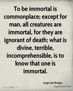 Jorge Luis Borges - To be immortal is commonplace; except for man, all creatures are immortal, for they are ignorant of death; what is divine, terrible, incomprehensible, is to know that one is immortal.