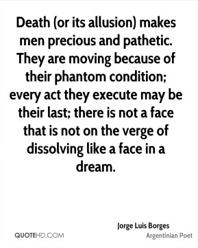 Death (or its allusion) makes men precious and pathetic. They are moving because of their phantom condition; every act they execute may be their last; there is not a face that is not on the verge of dissolving like a face in a dream.