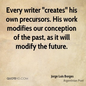 Every writer ''creates'' his own precursors. His work modifies our conception of the past, as it will modify the future.